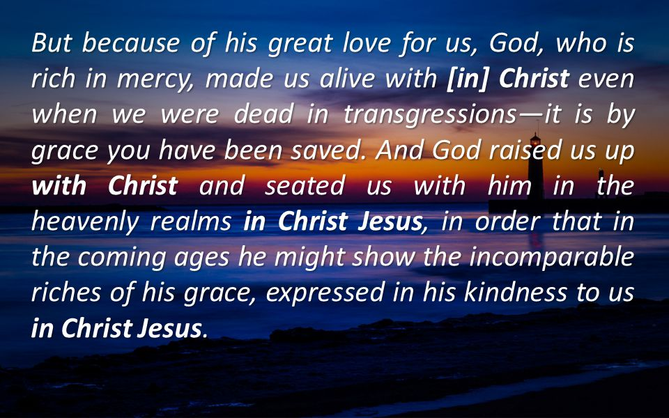 But because of his great love for us, God, who is rich in mercy, made us alive with [in] Christ even when we were dead in transgressions—it is by grace you have been saved.